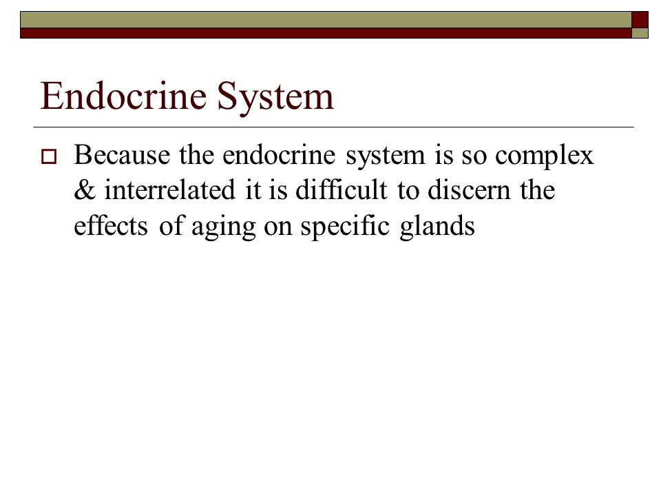 Endocrine System Because the endocrine system is so complex & interrelated it is difficult to discern the effects of aging on specific glands.