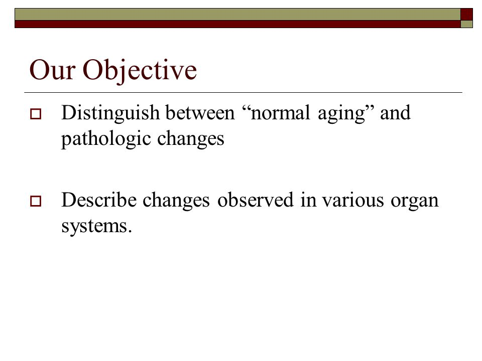 Our Objective Distinguish between normal aging and pathologic changes.