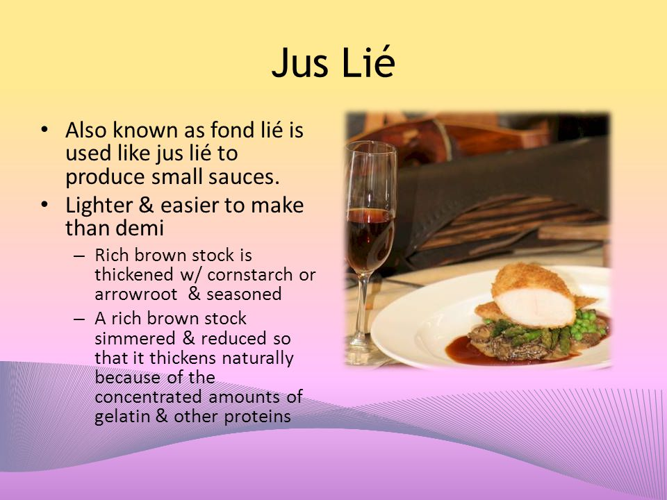 Jus Lié Also known as fond lié is used like jus lié to produce small sauces. Lighter & easier to make than demi.