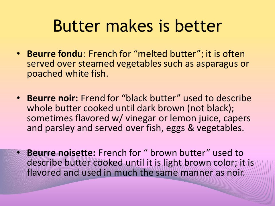 Butter makes is better Beurre fondu: French for melted butter ; it is often served over steamed vegetables such as asparagus or poached white fish.