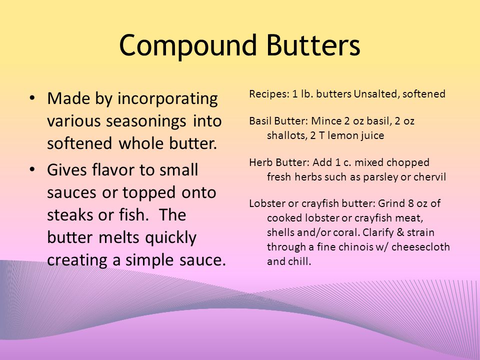 Compound Butters Made by incorporating various seasonings into softened whole butter.