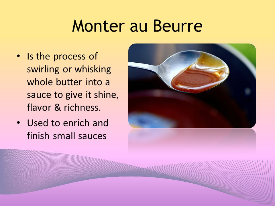 Monter au Beurre Is the process of swirling or whisking whole butter into a sauce to give it shine, flavor & richness.