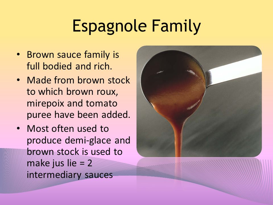 Espagnole Family Brown sauce family is full bodied and rich.