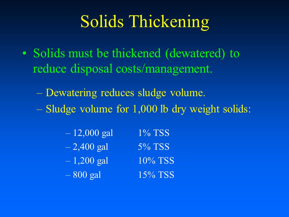 Solids Thickening Solids must be thickened (dewatered) to reduce disposal costs/management. Dewatering reduces sludge volume.