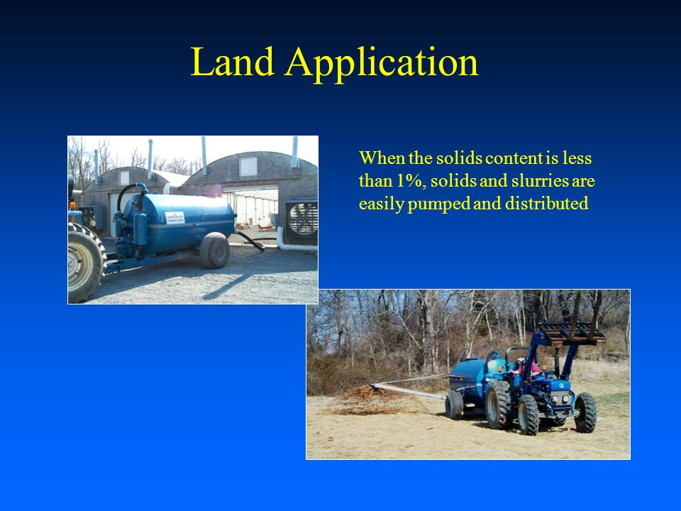 Land Application When the solids content is less than 1%, solids and slurries are easily pumped and distributed.