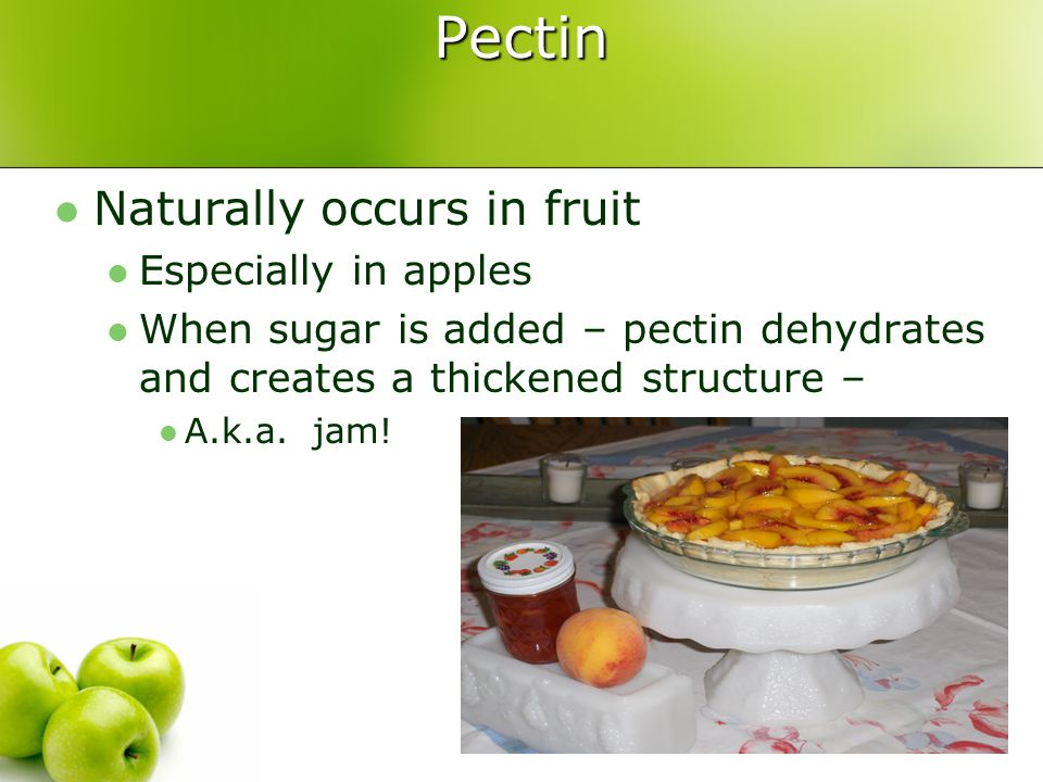Pectin Naturally occurs in fruit Especially in apples