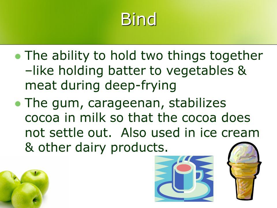 Bind The ability to hold two things together –like holding batter to vegetables & meat during deep-frying.