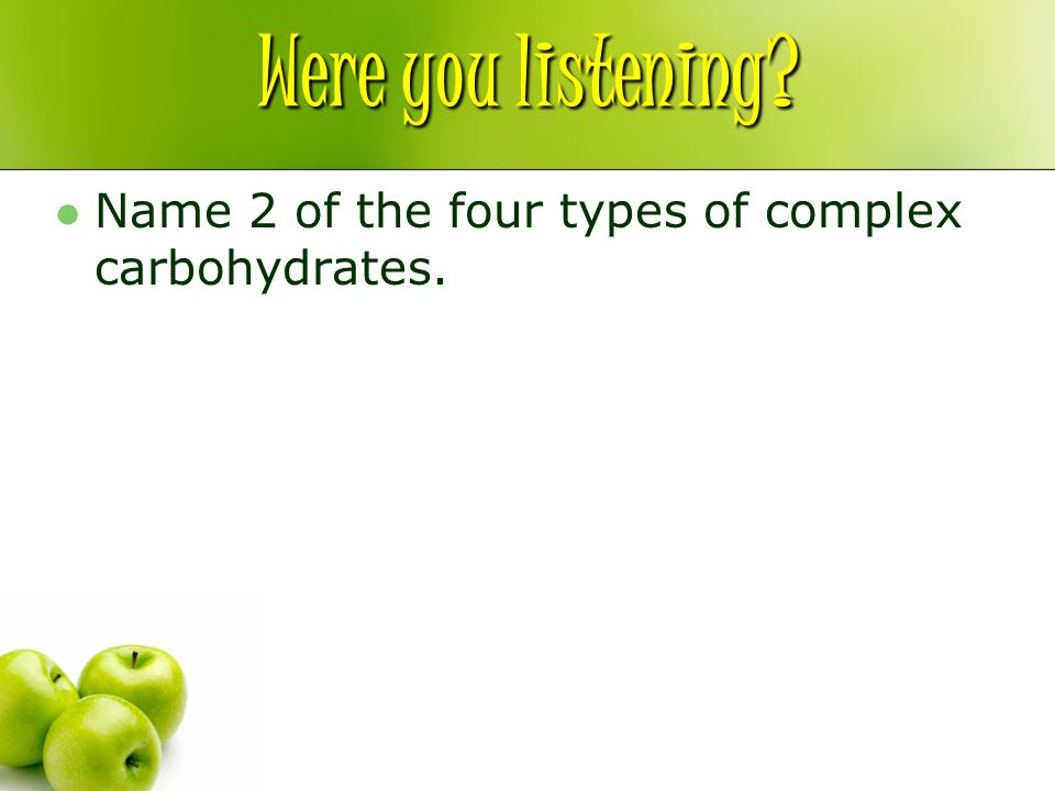 Were you listening Name 2 of the four types of complex carbohydrates.