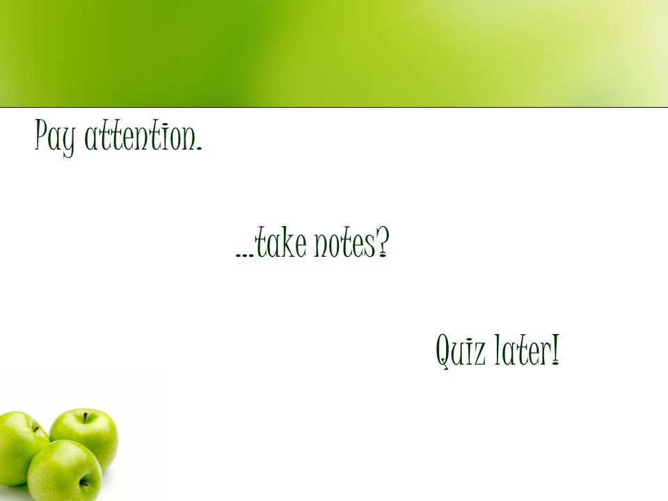 Pay attention. …take notes Quiz later!