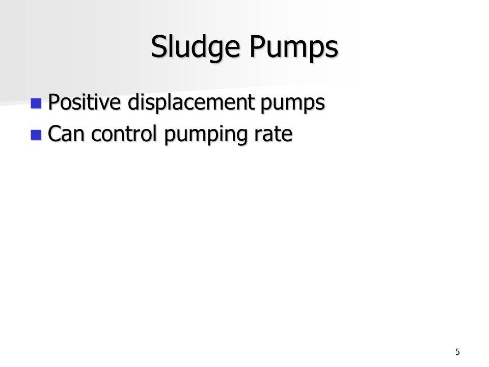 Sludge Pumps Positive displacement pumps Can control pumping rate