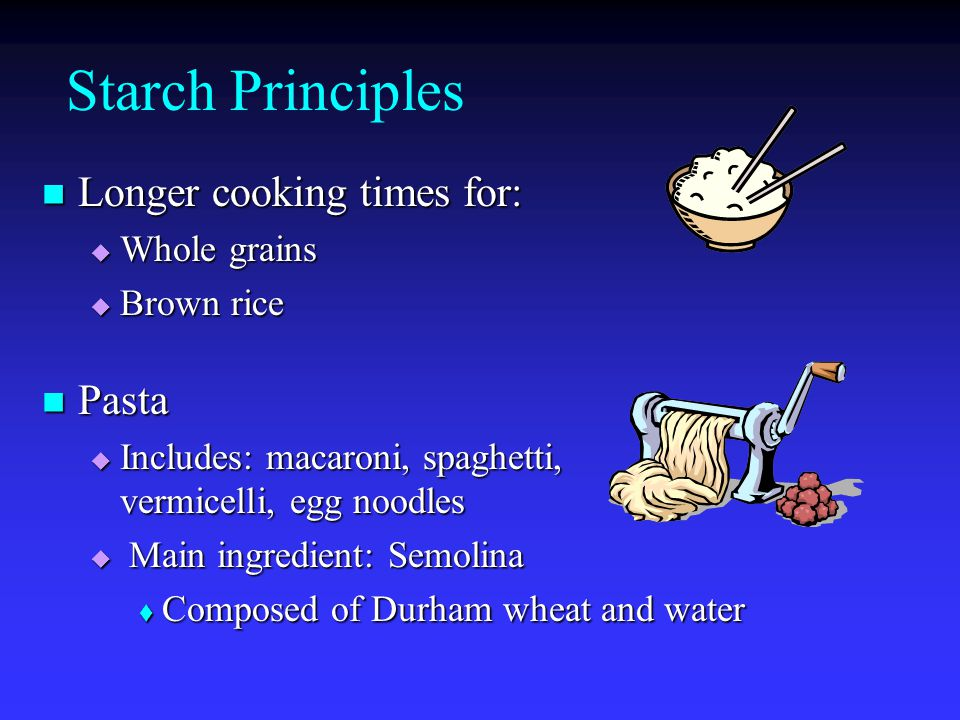 Starch Principles Longer cooking times for: Pasta Whole grains