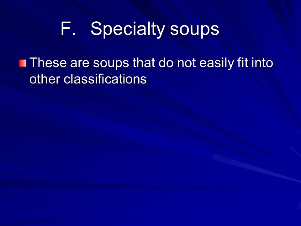 F. Specialty soups These are soups that do not easily fit into other classifications