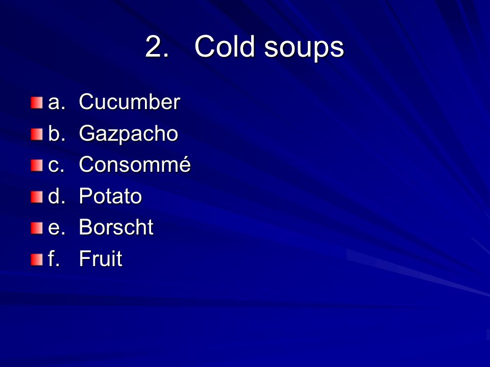 2. Cold soups a. Cucumber b. Gazpacho c. Consommé d. Potato e. Borscht