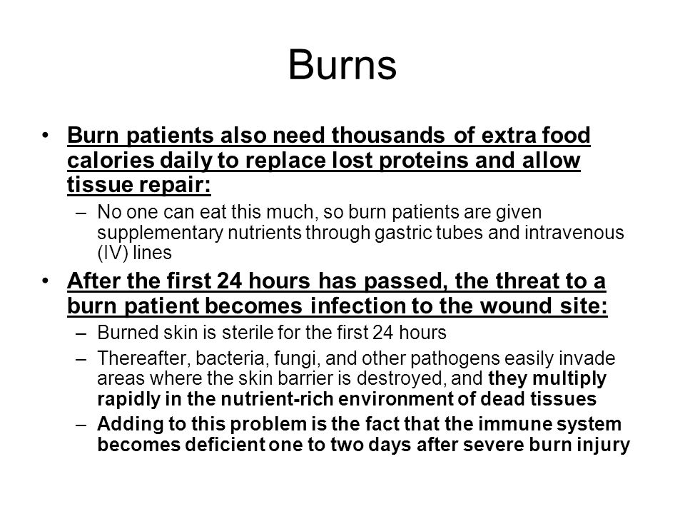 Burns Burn patients also need thousands of extra food calories daily to replace lost proteins and allow tissue repair: