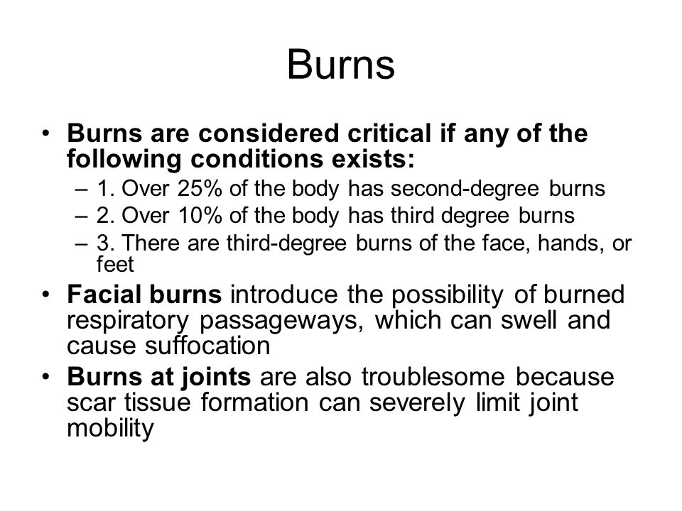 Burns Burns are considered critical if any of the following conditions exists: 1. Over 25% of the body has second-degree burns.