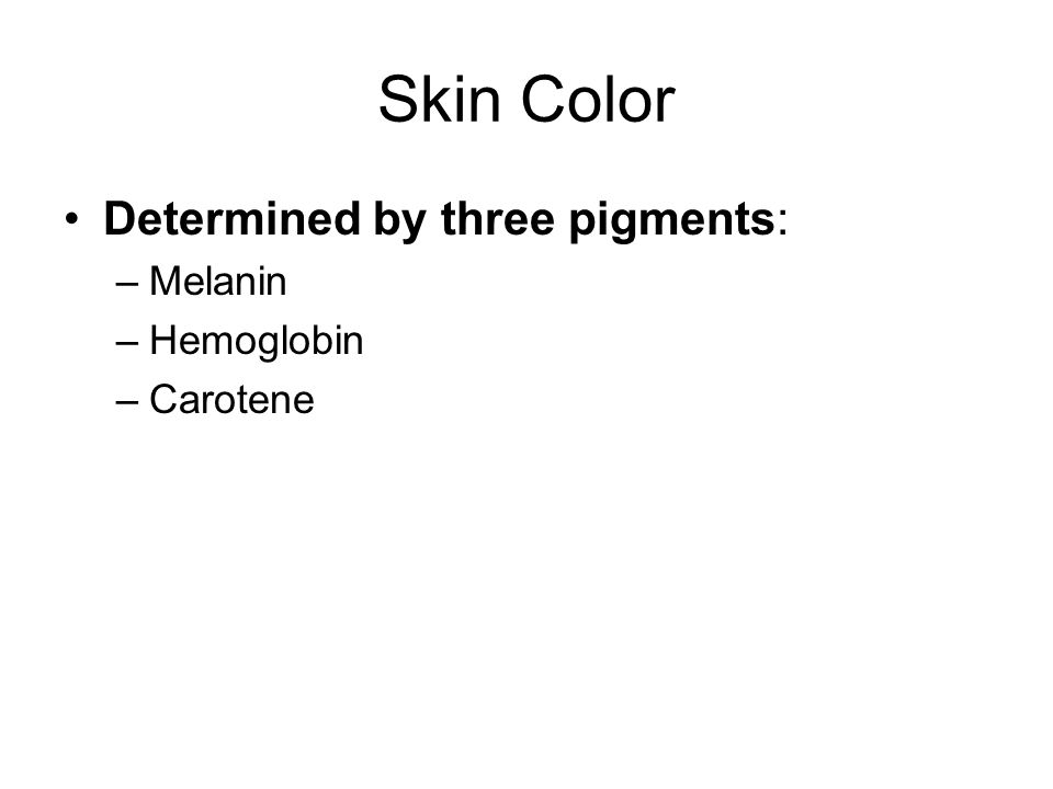 Skin Color Determined by three pigments: Melanin Hemoglobin Carotene