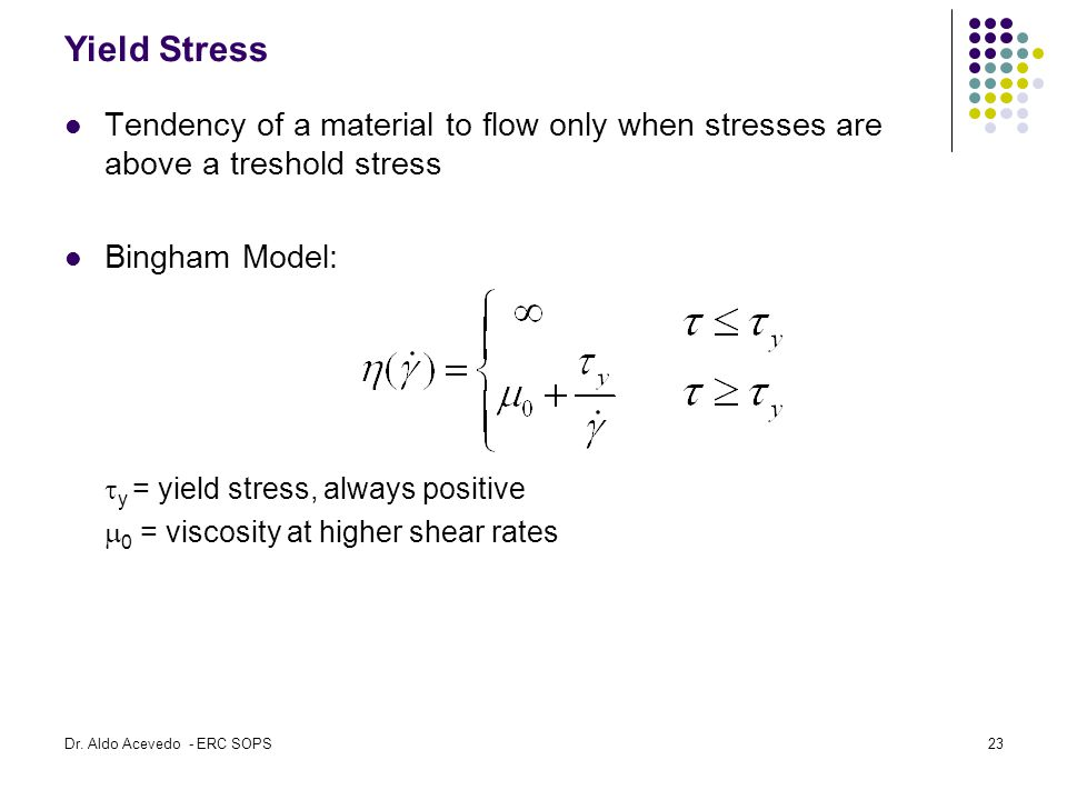 Yield Stress Tendency of a material to flow only when stresses are above a treshold stress. Bingham Model: