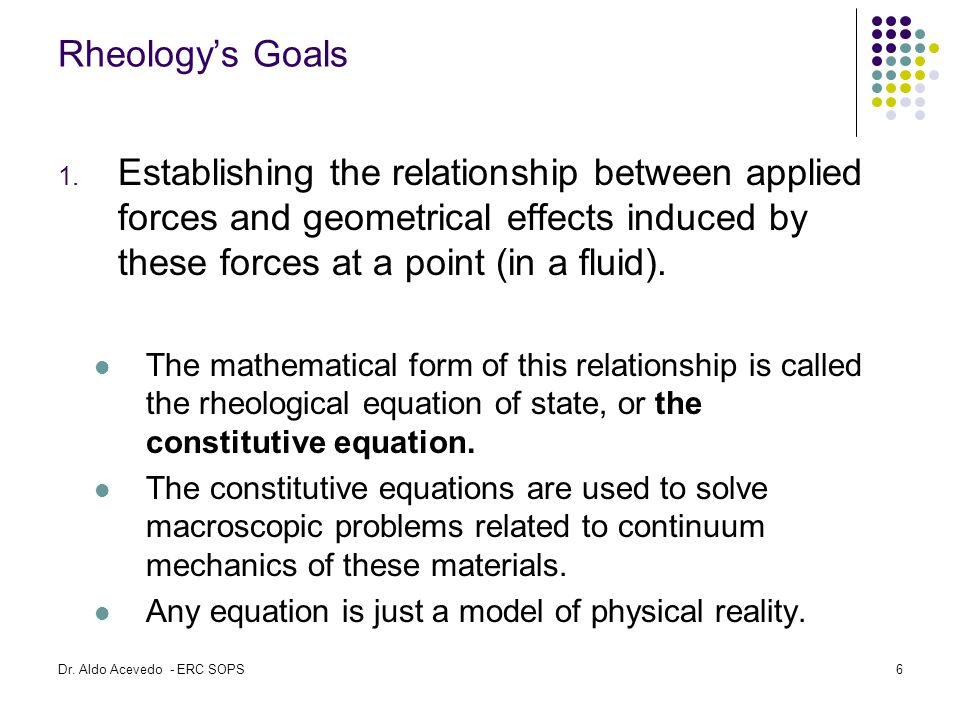 Rheology's Goals Establishing the relationship between applied forces and geometrical effects induced by these forces at a point (in a fluid).