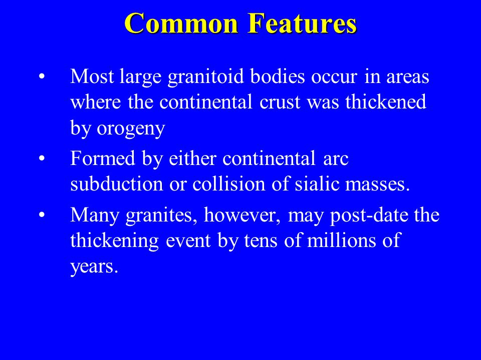 Common Features Most large granitoid bodies occur in areas where the continental crust was thickened by orogeny.