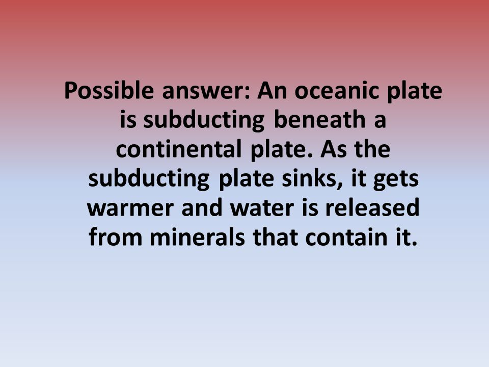 Possible answer: An oceanic plate is subducting beneath a continental plate.