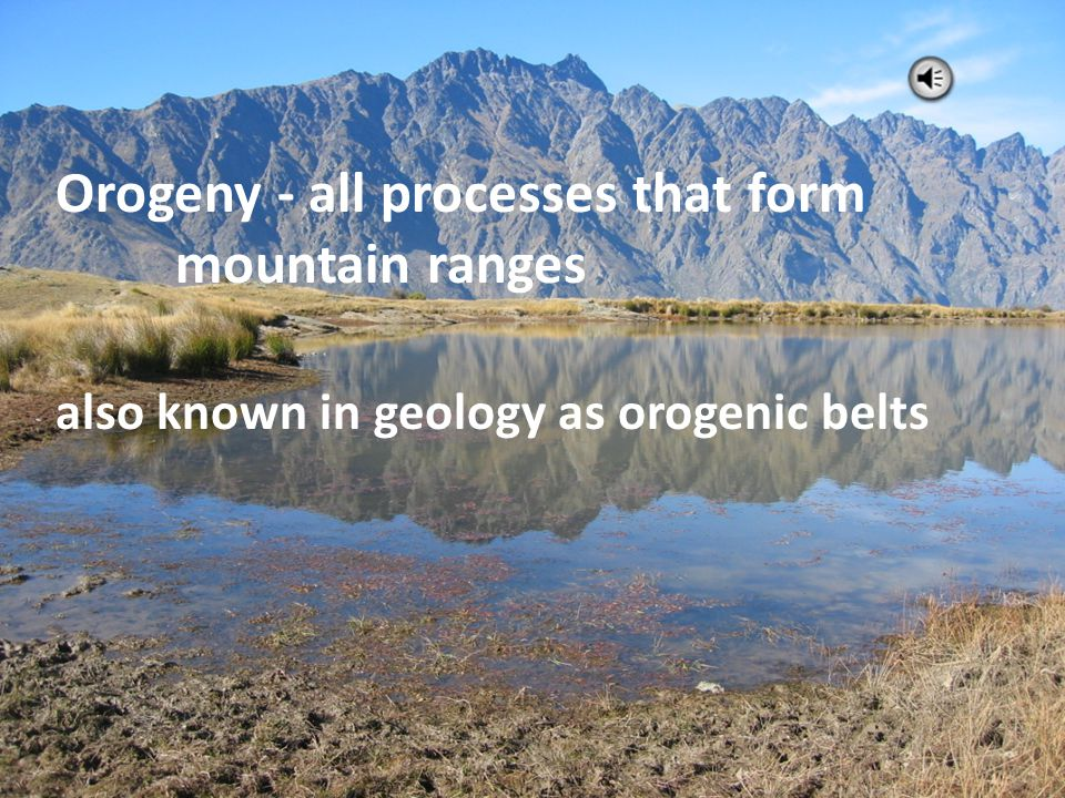 Orogeny - all processes that form mountain ranges