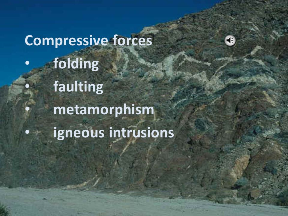 Compressive forces folding faulting metamorphism igneous intrusions