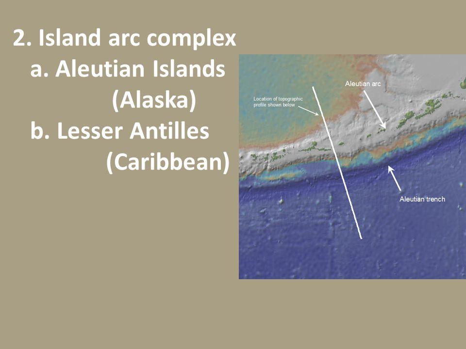 2. Island arc complex a. Aleutian Islands. (Alaska) b. Lesser Antilles