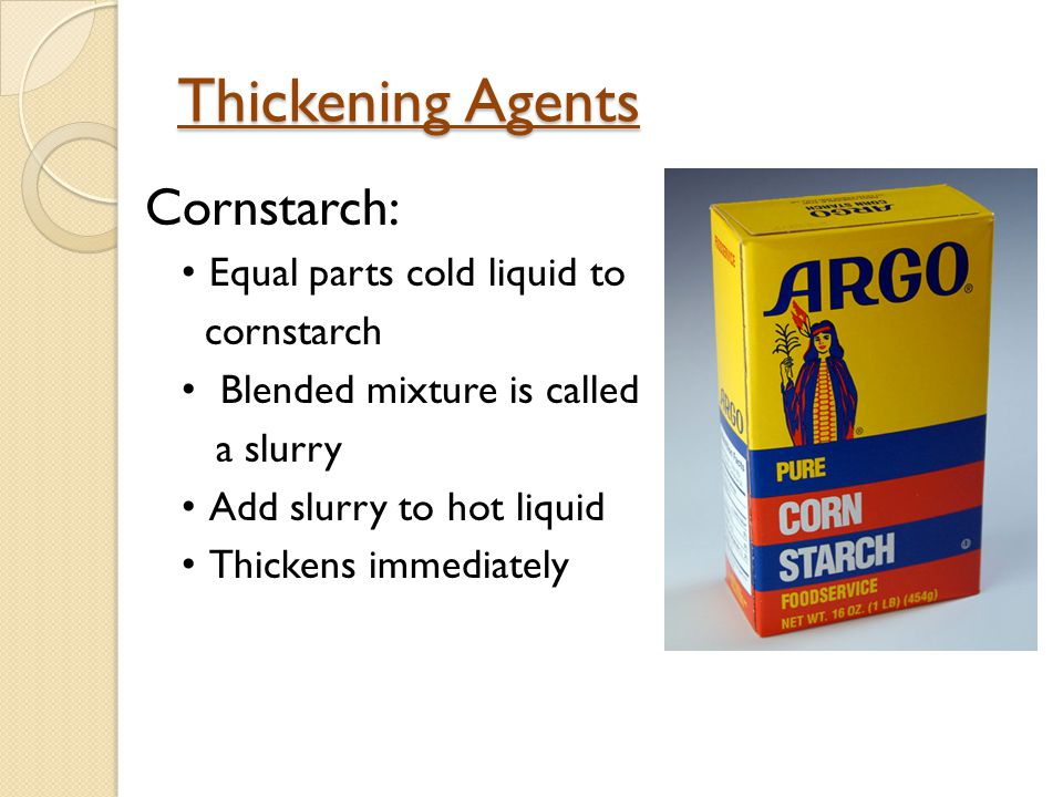 Thickening Agents Cornstarch: Equal parts cold liquid to cornstarch
