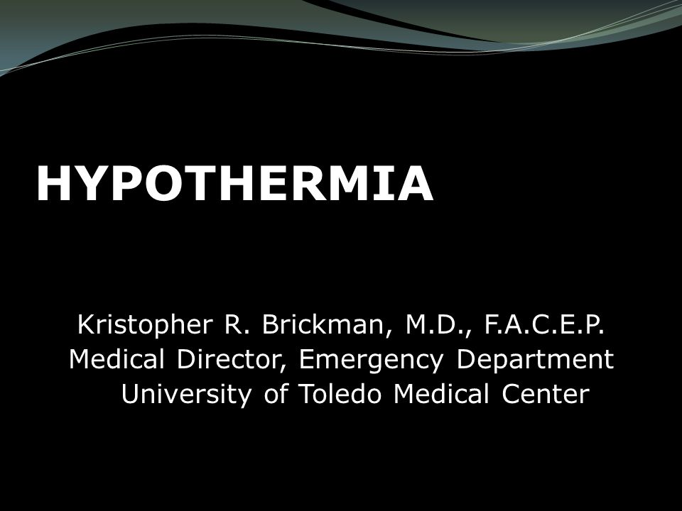 HYPOTHERMIA Kristopher R  Brickman, M D , F A C E P  Medical Director,  Emergency Department University of Toledo Medical Center