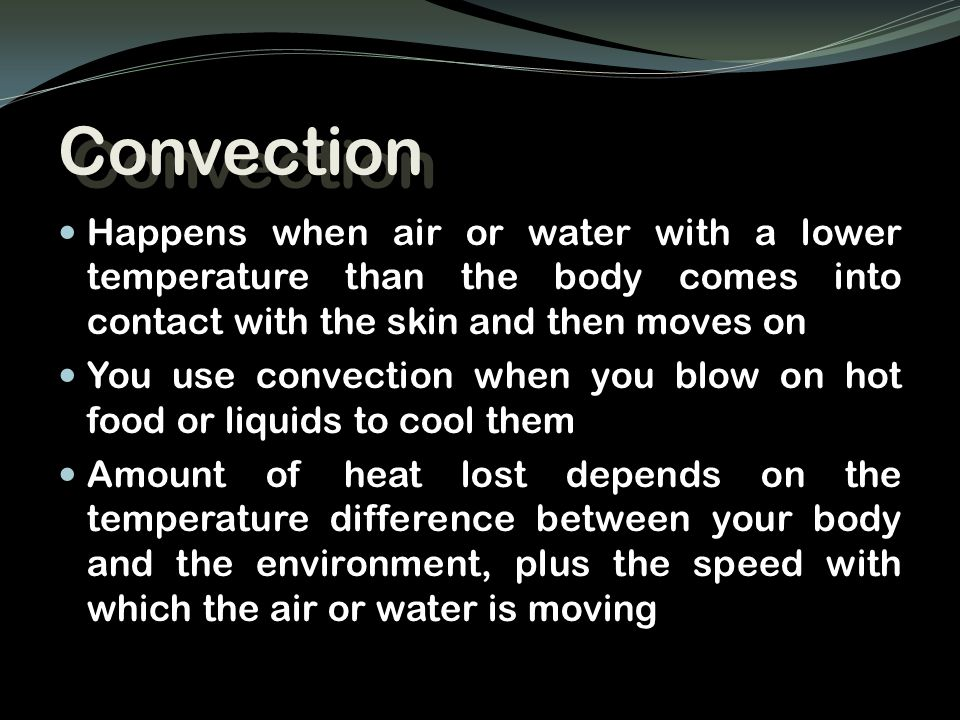 Convection Happens when air or water with a lower temperature than the body comes into contact with the skin and then moves on.