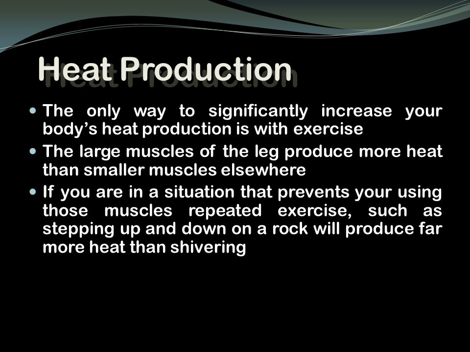 Heat Production The only way to significantly increase your body's heat production is with exercise.