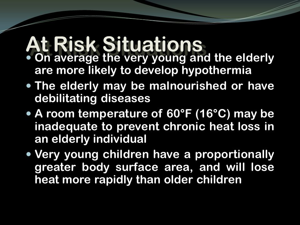 At Risk Situations On average the very young and the elderly are more likely to develop hypothermia.