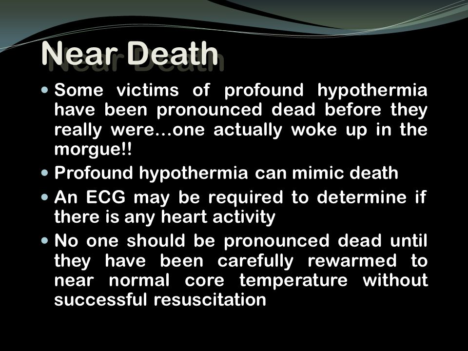Near Death Some victims of profound hypothermia have been pronounced dead before they really were…one actually woke up in the morgue!!