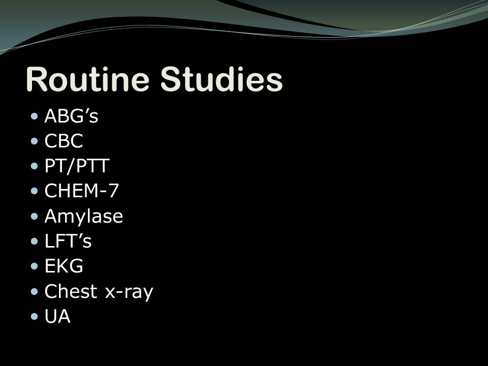 Routine Studies ABG's CBC PT/PTT CHEM-7 Amylase LFT's EKG Chest x-ray