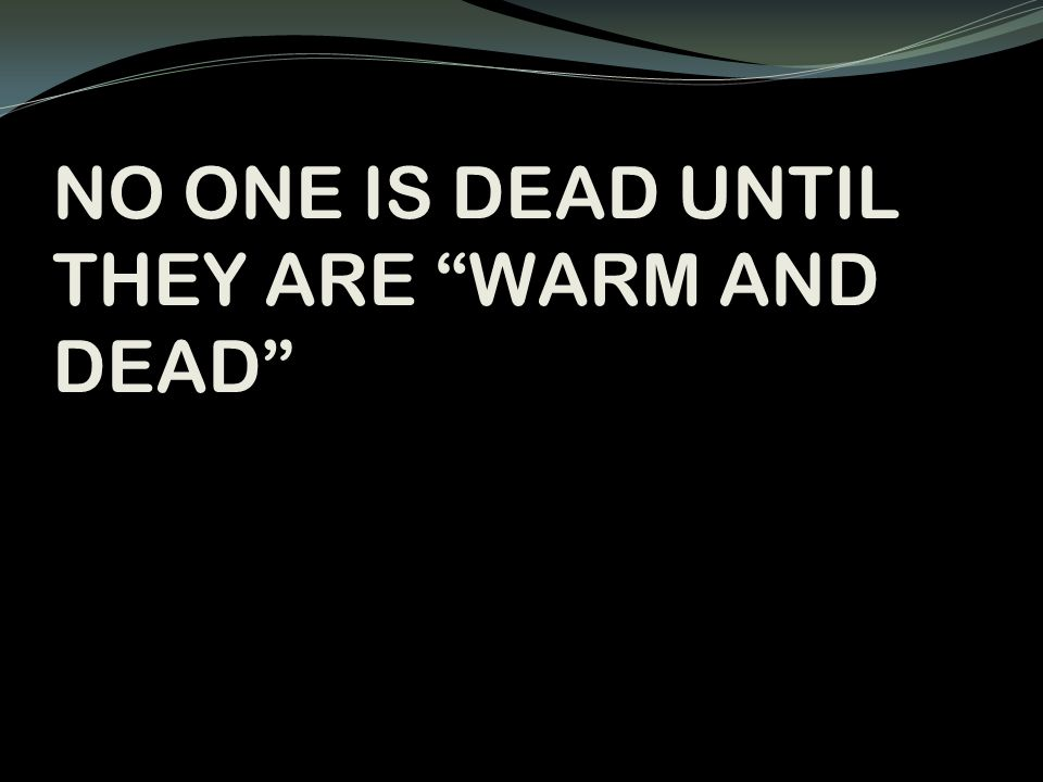 NO ONE IS DEAD UNTIL THEY ARE WARM AND DEAD