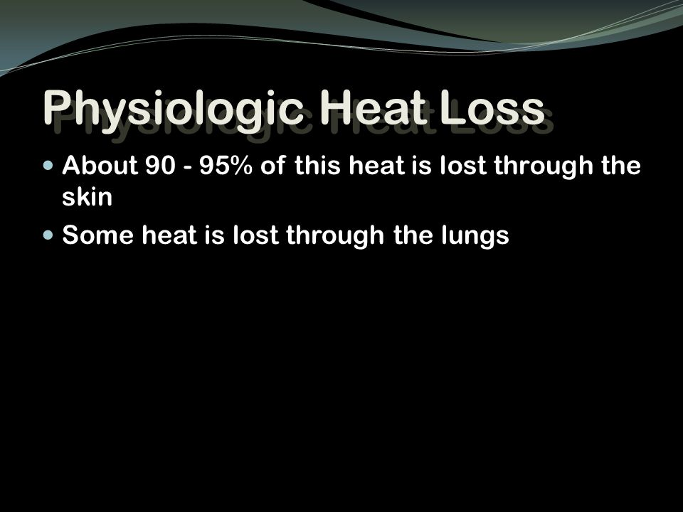 Physiologic Heat Loss About 90 - 95% of this heat is lost through the skin.