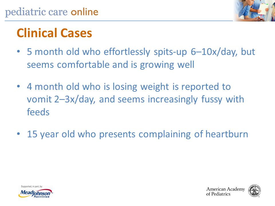 Clinical Cases 5 month old who effortlessly spits-up 6–10x/day, but seems comfortable and is growing well.