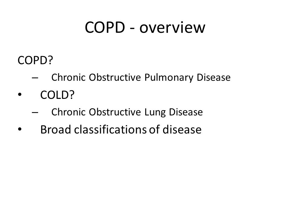 COPD - overview COPD COLD Broad classifications of disease