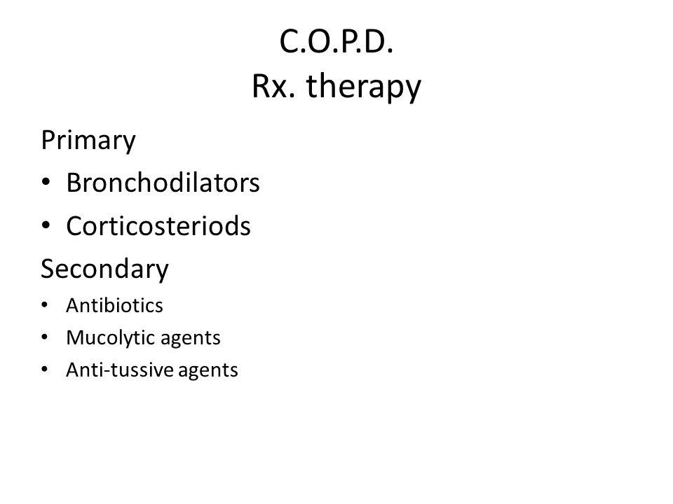 C.O.P.D. Rx. therapy Primary Bronchodilators Corticosteriods Secondary