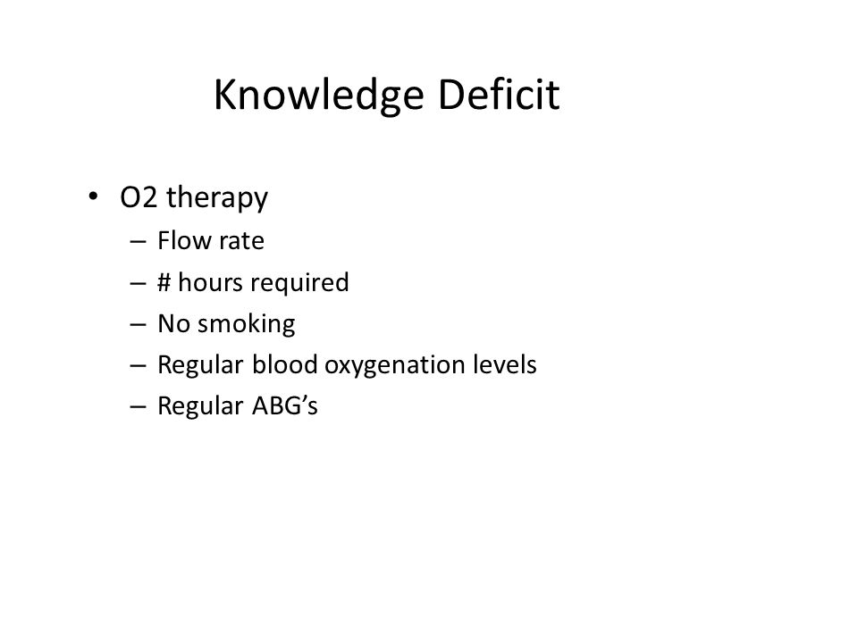 Knowledge Deficit O2 therapy Flow rate # hours required No smoking