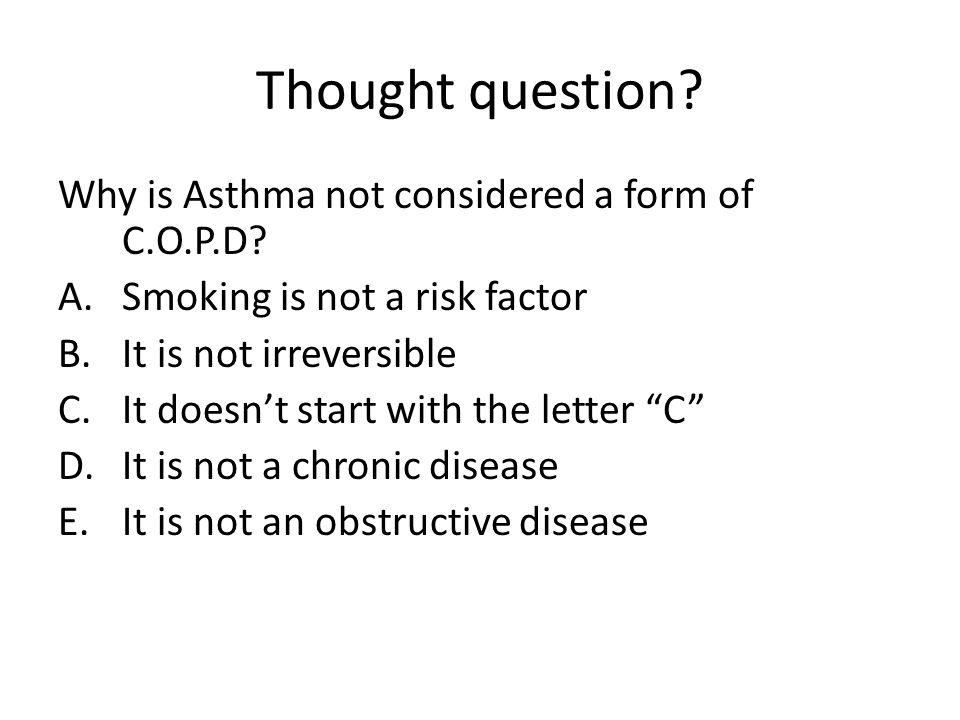 Thought question Why is Asthma not considered a form of C.O.P.D