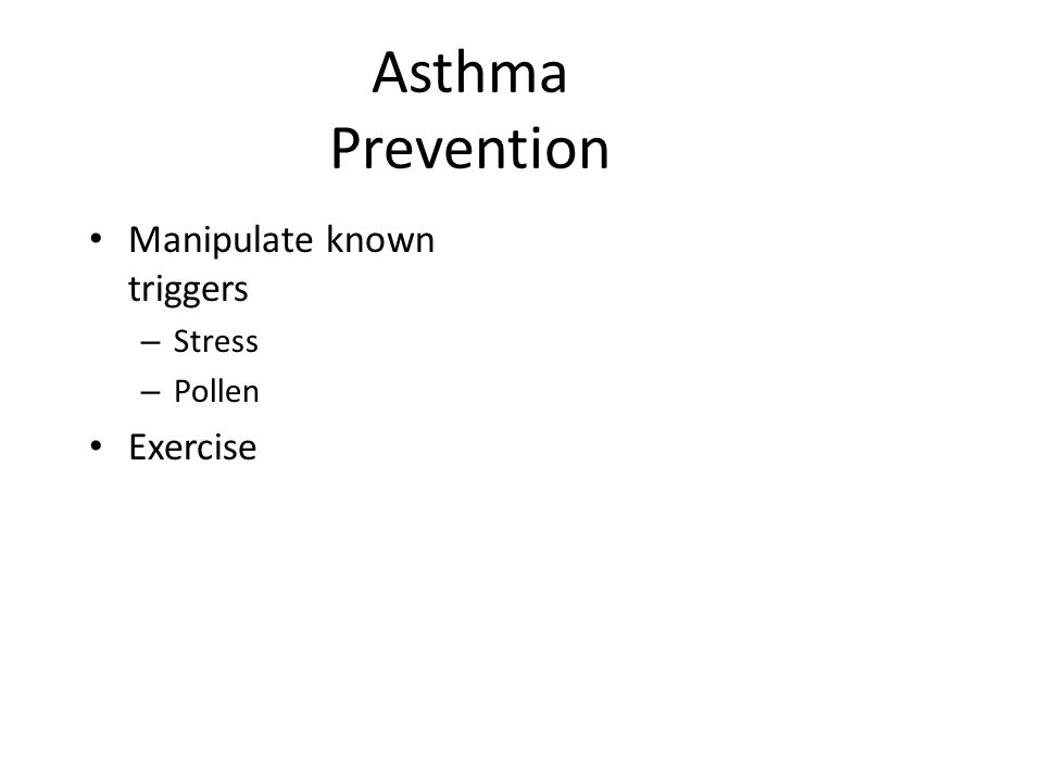 Asthma Prevention Manipulate known triggers Stress Pollen Exercise