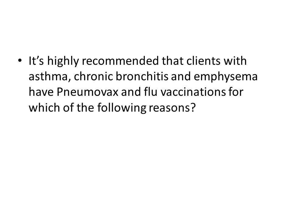 It's highly recommended that clients with asthma, chronic bronchitis and emphysema have Pneumovax and flu vaccinations for which of the following reasons