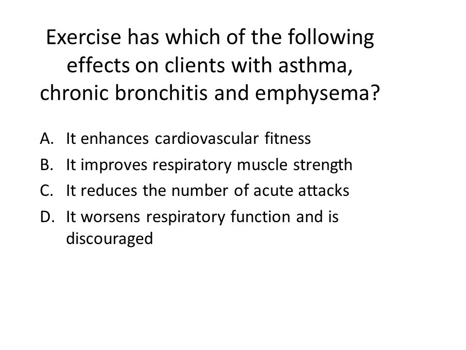 Exercise has which of the following effects on clients with asthma, chronic bronchitis and emphysema