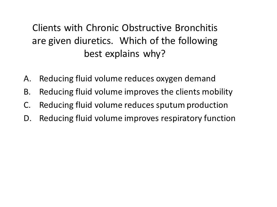 Clients with Chronic Obstructive Bronchitis are given diuretics