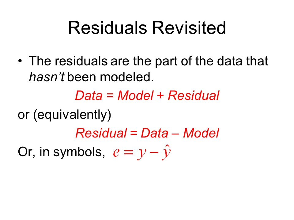 Residuals Revisited The residuals are the part of the data that hasn't been modeled. Data = Model + Residual.