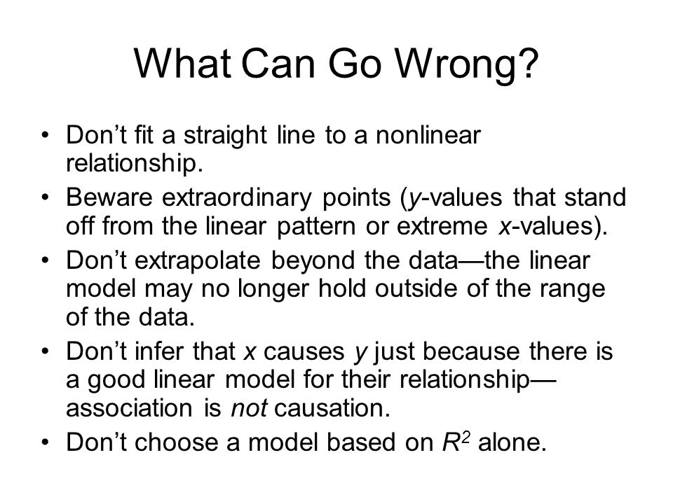 What Can Go Wrong Don't fit a straight line to a nonlinear relationship.