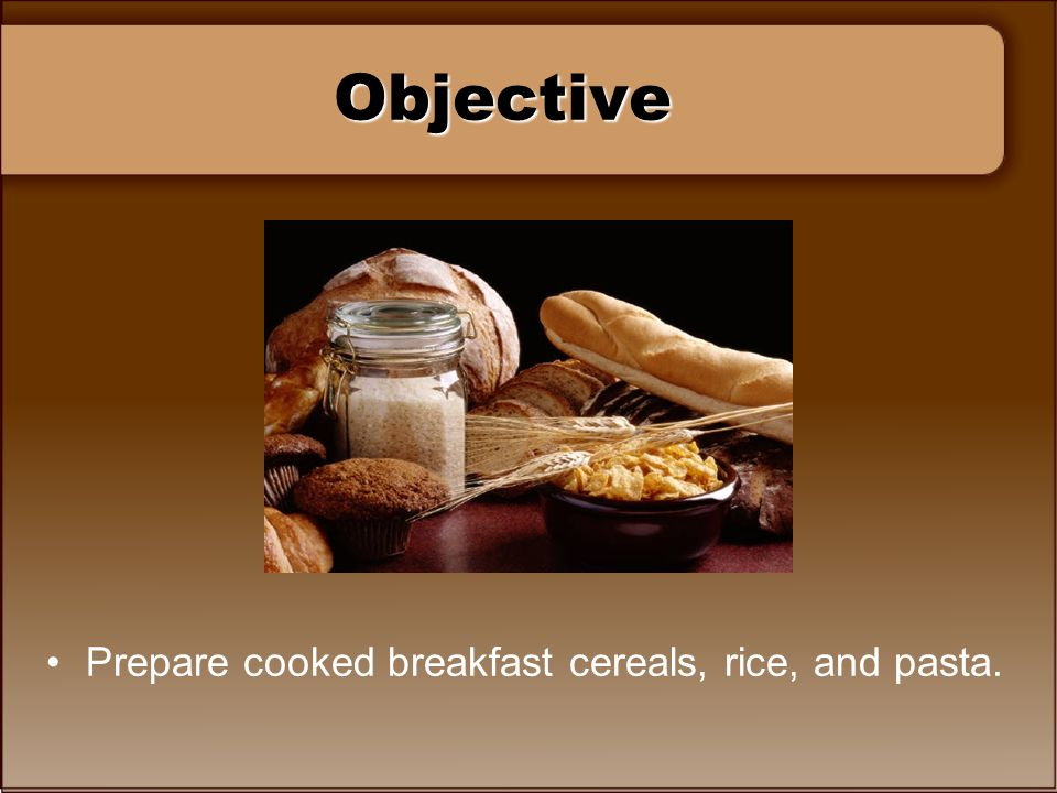 Objective Prepare cooked breakfast cereals, rice, and pasta.