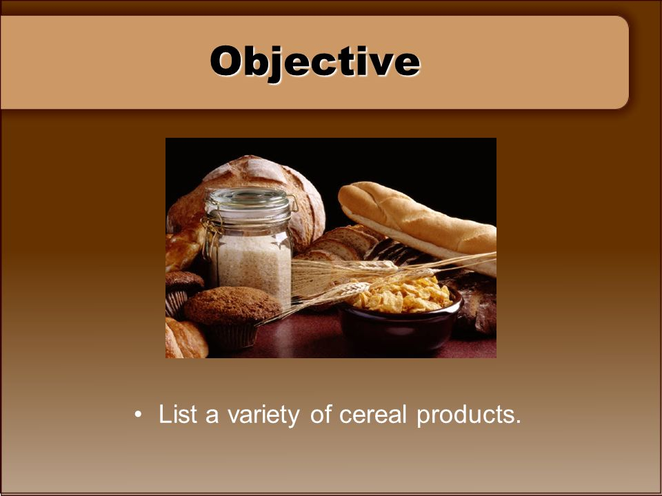 Objective List a variety of cereal products.