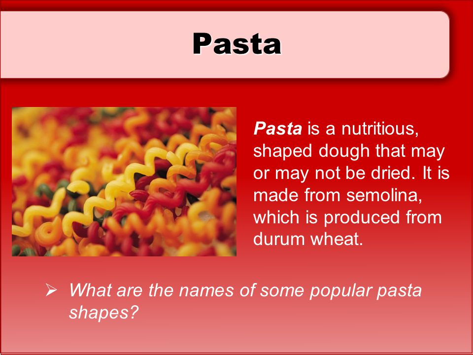 Pasta Pasta is a nutritious, shaped dough that may or may not be dried. It is made from semolina, which is produced from durum wheat.